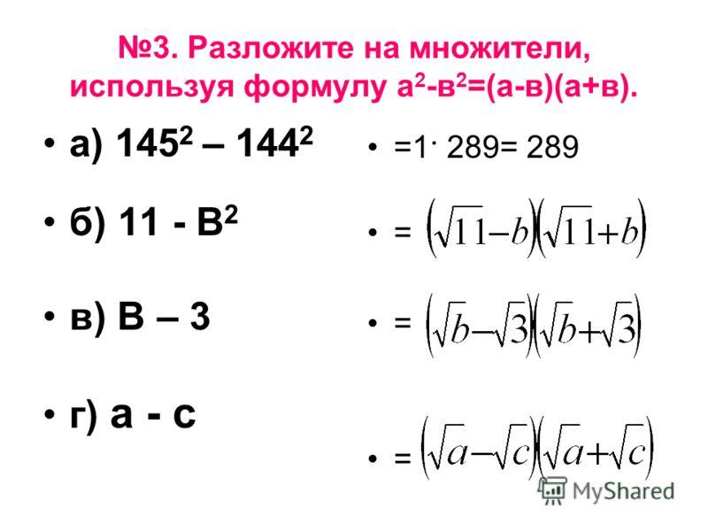 3. Разложите на множители, используя формулу а 2 -в 2 =(а-в)(а+в). а) 145 2 – 144 2 б) 11 - В 2 в) В – 3 г) а - с =1· 289= 289 = = =