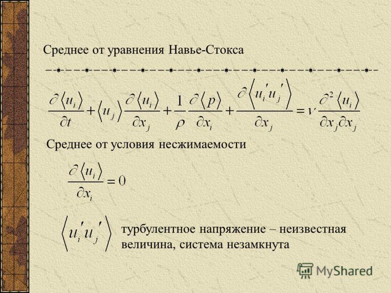Среднее от уравнения Навье-Стокса Среднее от условия несжимаемости турбулентное напряжение – неизвестная величина, система незамкнута