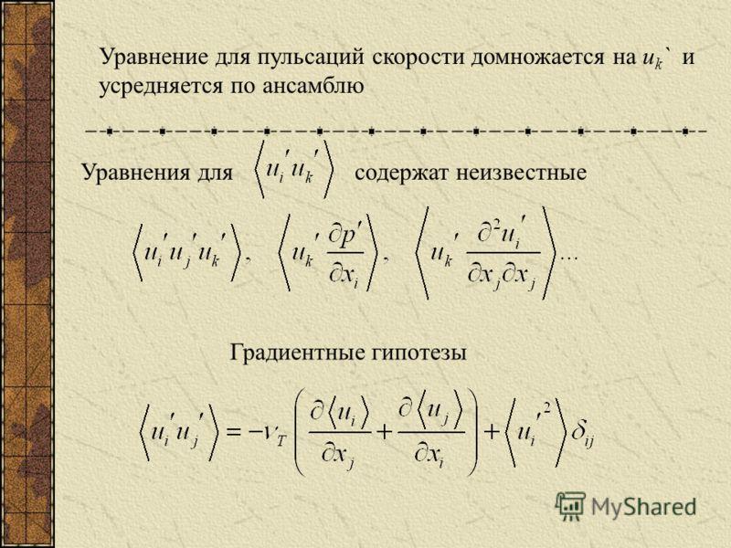 Уравнение для пульсаций скорости домножается на u k ` и усредняется по ансамблю Уравнения длясодержат неизвестные Градиентные гипотезы