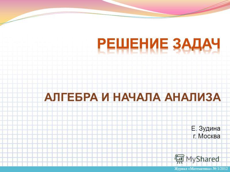 Журнал «Математика» 1/2012 Е. Зудина г. Москва АЛГЕБРА И НАЧАЛА АНАЛИЗА