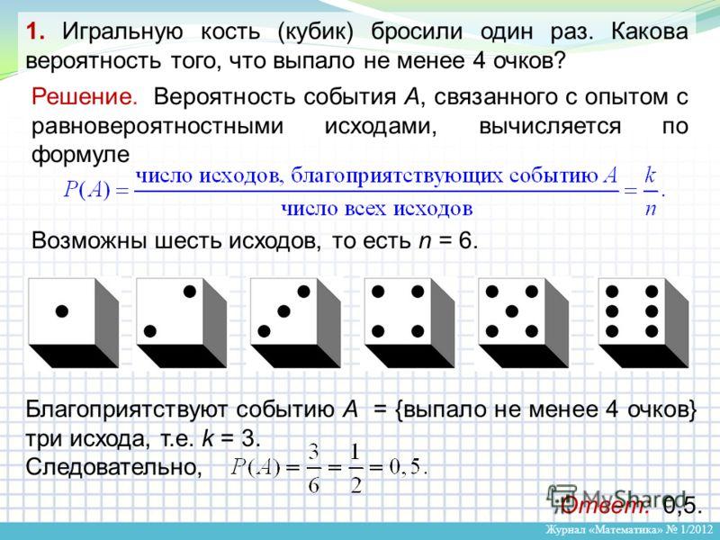 Журнал «Математика» 1/2012 Решение. Вероятность события А, связанного с опытом с равновероятностными исходами, вычисляется по формуле Возможны шесть исходов, то есть n = 6. Благоприятствуют событию А = {выпало не менее 4 очков} три исхода, т.е. k = 3