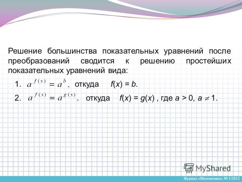 Журнал «Математика» 1/2012 Решение большинства показательных уравнений после преобразований сводится к решению простейших показательных уравнений вида: 1. откуда f(x) = b. 2. откуда f(x) = g(x), где a > 0, a 1.