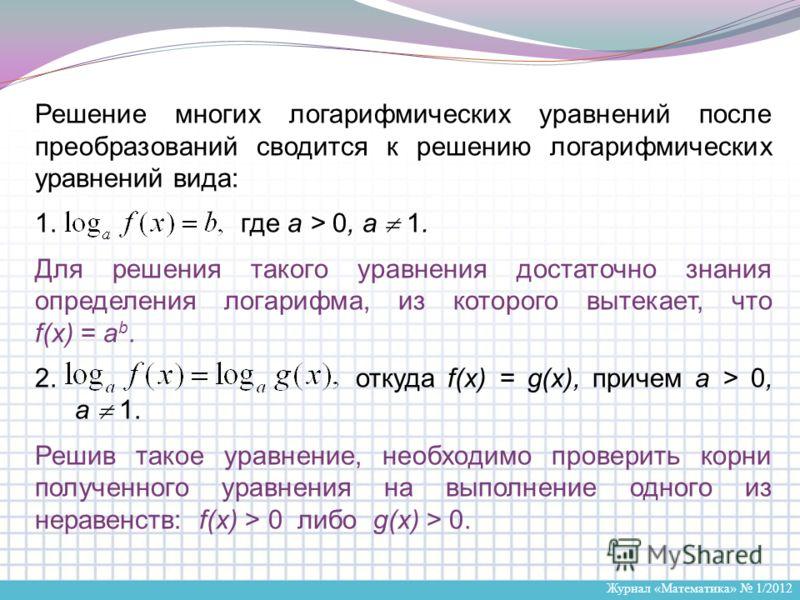 Журнал «Математика» 1/2012 Решение многих логарифмических уравнений после преобразований сводится к решению логарифмических уравнений вида: 1. где a > 0, a 1. Для решения такого уравнения достаточно знания определения логарифма, из которого вытекает,
