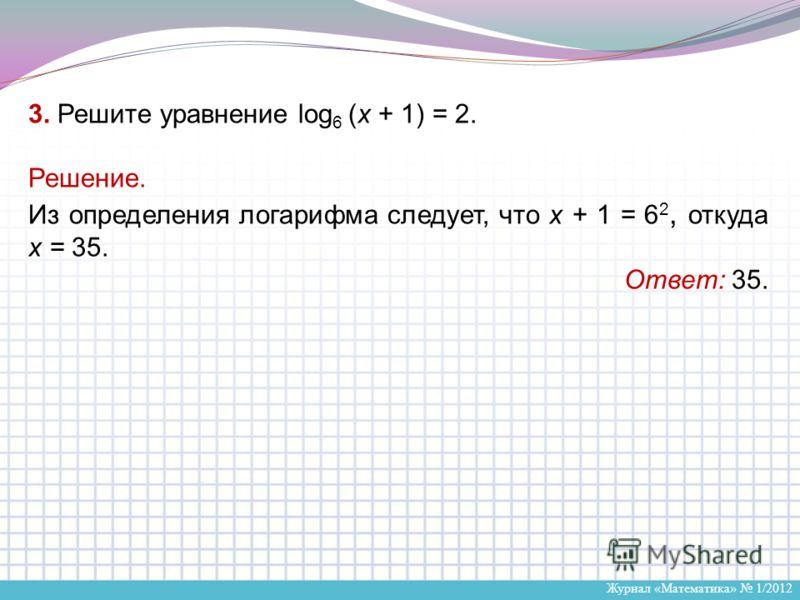 Журнал «Математика» 1/2012 3. Решите уравнение log 6 (x + 1) = 2. Решение. Из определения логарифма следует, что x + 1 = 6 2, откуда х = 35. Ответ: 35.