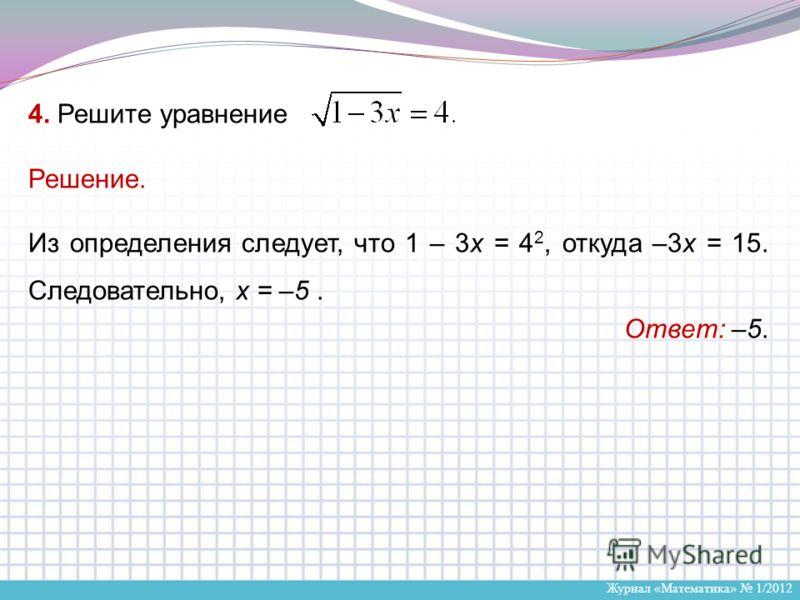 Журнал «Математика» 1/2012 4. Решите уравнение Решение. Из определения следует, что 1 – 3x = 4 2, откуда –3x = 15. Следовательно, x = –5. Ответ: –5.