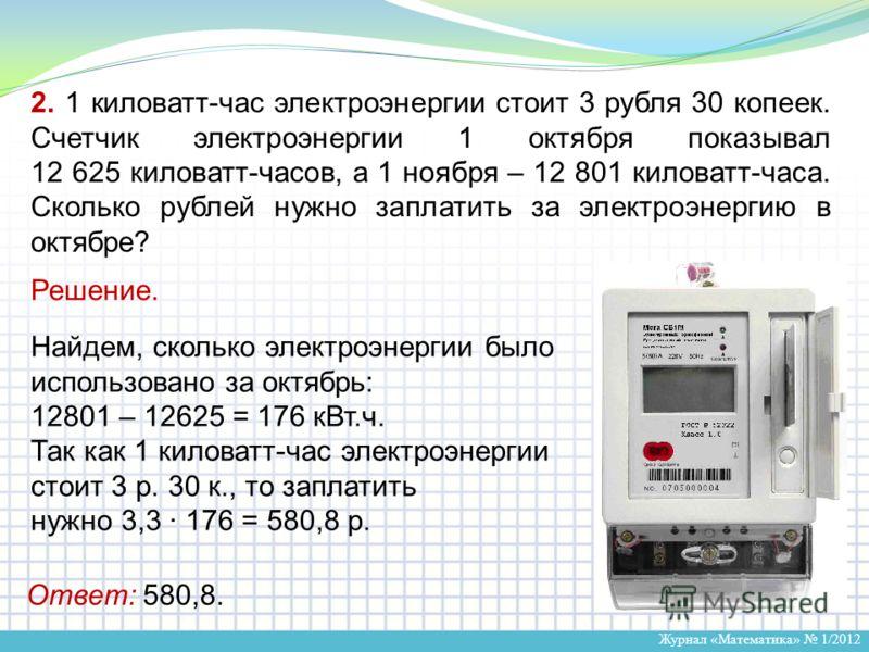 Журнал «Математика» 1/2012 2. 1 киловатт-час электроэнергии стоит 3 рубля 30 копеек. Счетчик электроэнергии 1 октября показывал 12 625 киловатт-часов, а 1 ноября – 12 801 киловатт-часа. Сколько рублей нужно заплатить за электроэнергию в октябре? Реше
