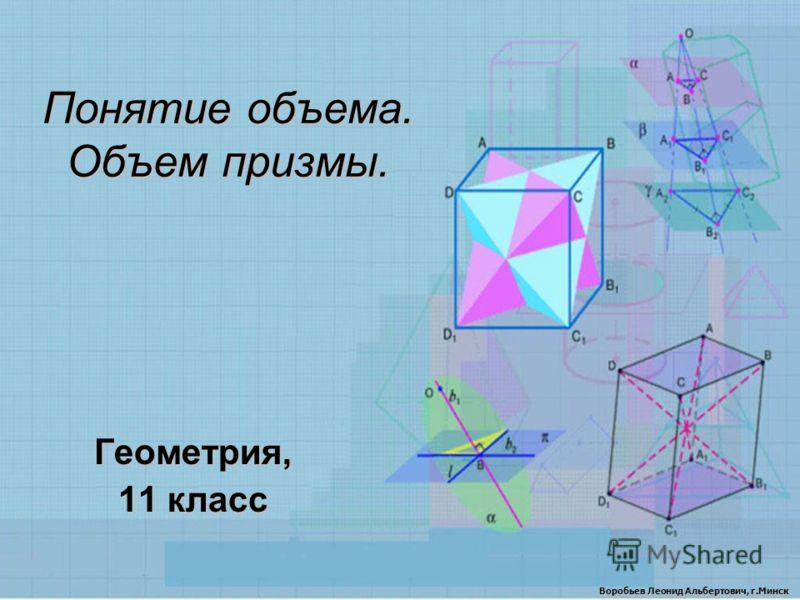 Понятие объема. Объем призмы. Геометрия, 11 класс Воробьев Леонид Альбертович, г.Минск