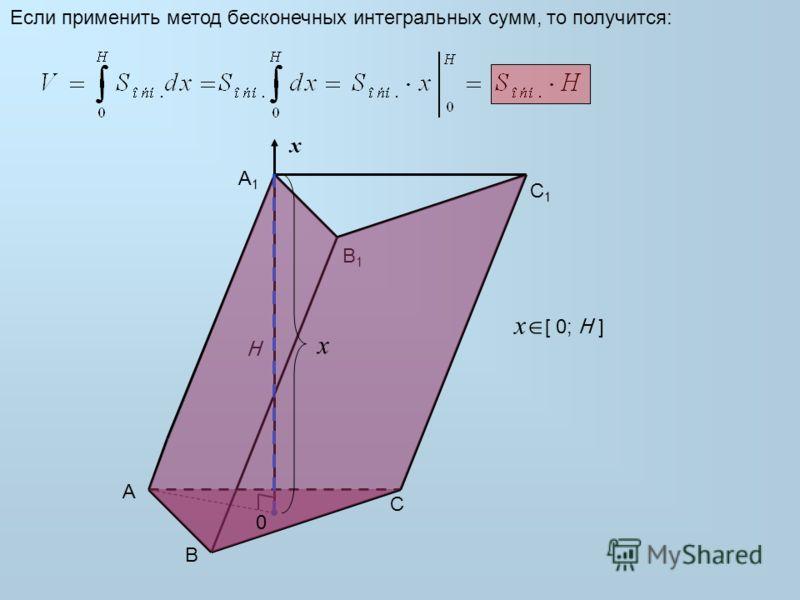 A B C B1B1 H A1A1 C1C1 Если применить метод бесконечных интегральных сумм, то получится: x x x [ 0; H ] 0