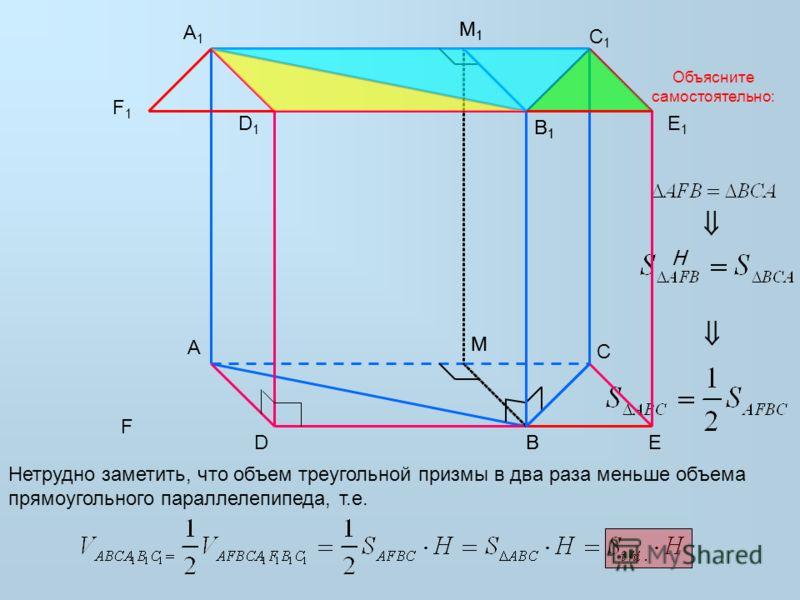 A B C A1A1 B1B1 C1C1 D1D1 E1E1 DE M M1M1 Нетрудно заметить, что объем треугольной призмы в два раза меньше объема прямоугольного параллелепипеда, т.е. H B1B1 B M1M1 M Объясните самостоятельно: F1F1 F