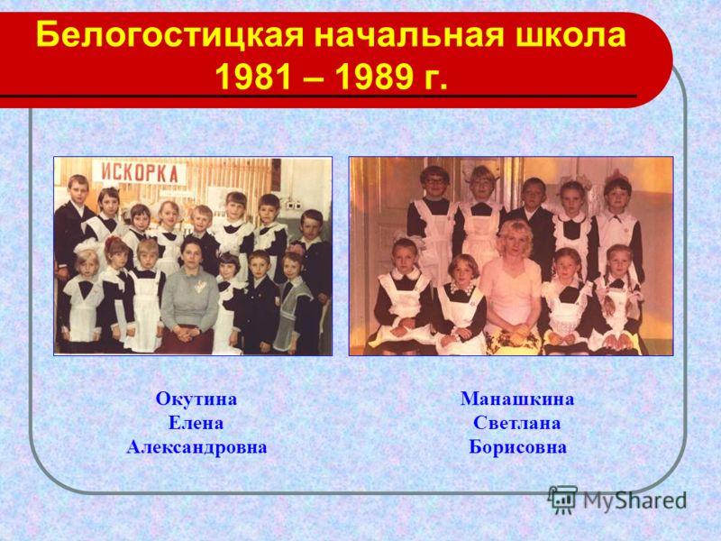 Белогостицкая начальная школа 1981 – 1989 г. Окутина Елена Александровна Манашкина Светлана Борисовна