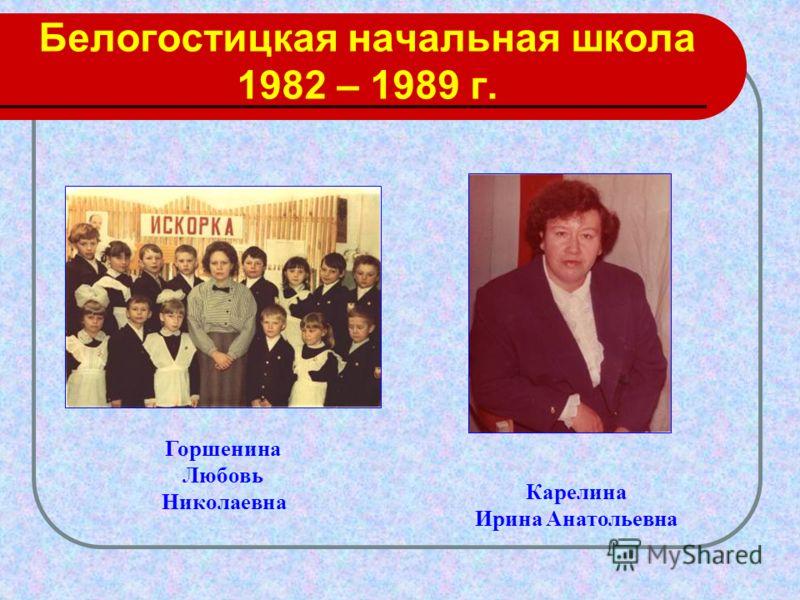 Белогостицкая начальная школа 1982 – 1989 г. Горшенина Любовь Николаевна Карелина Ирина Анатольевна