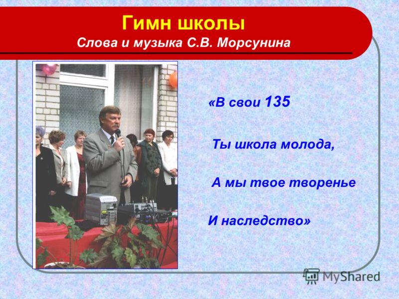 Гимн школы Слова и музыка С.В. Морсунина «В свои 135 Ты школа молода, А мы твое творенье И наследство»
