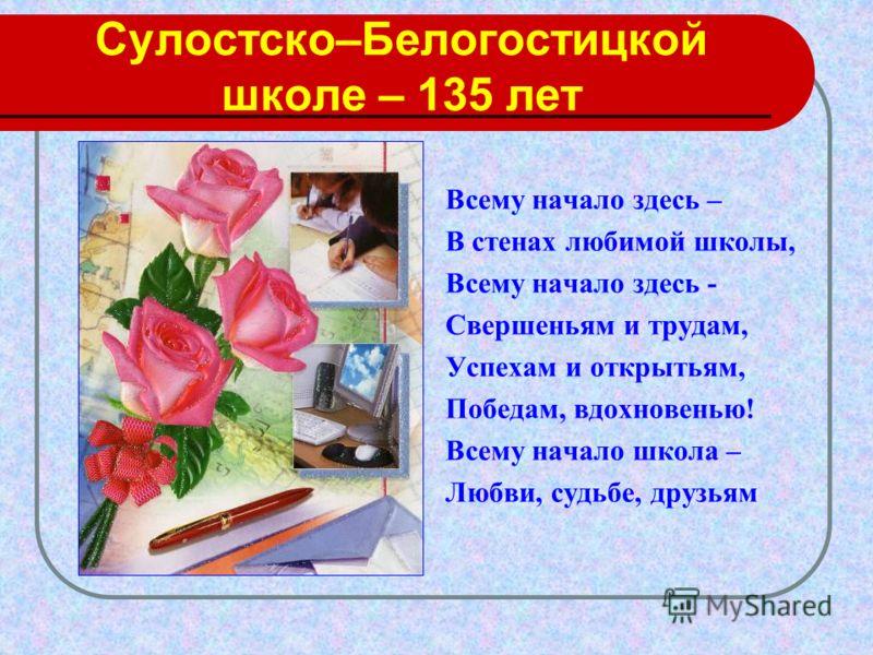 Сулостско–Белогостицкой школе – 135 лет Всему начало здесь – В стенах любимой школы, Всему начало здесь - Свершеньям и трудам, Успехам и открытьям, Победам, вдохновенью! Всему начало школа – Любви, судьбе, друзьям