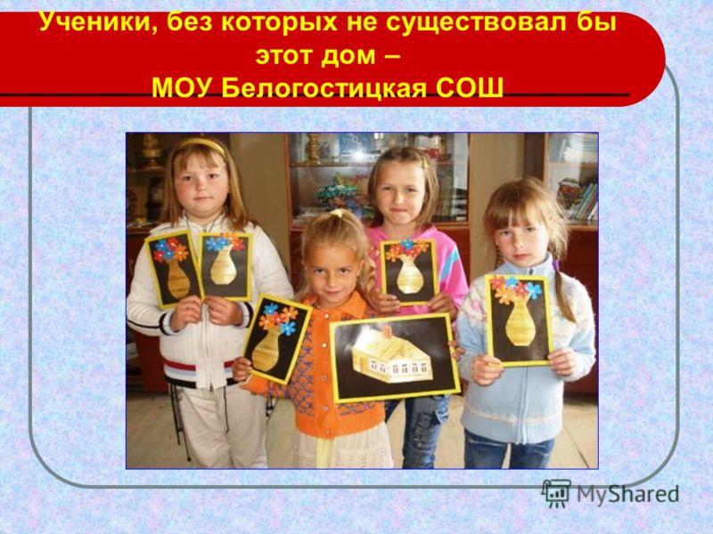 Ученики, без которых не существовал бы этот дом – МОУ Белогостицкая СОШ