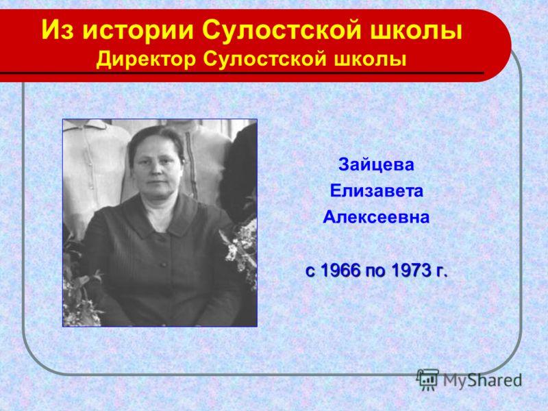 Из истории Сулостской школы Директор Сулостской школы Зайцева Елизавета Алексеевна с 1966 по 1973 г.