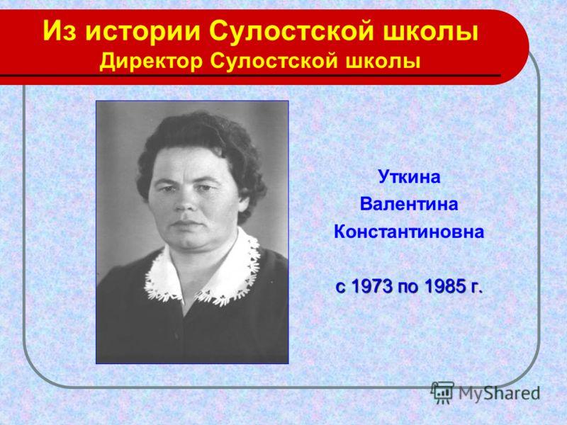 Из истории Сулостской школы Директор Сулостской школы Уткина Валентина Константиновна с 1973 по 1985 г.