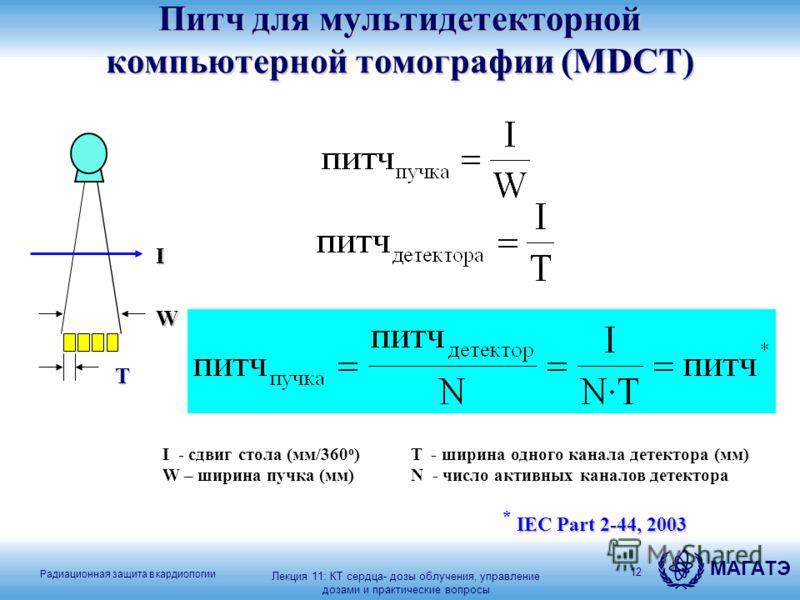 Радиационная защита в кардиологии МАГАТЭ 12 Питч для мультидетекторной компьютерной томографии (MDCT) I - сдвиг стола (мм/360 о ) W – ширина пучка (мм) I T W T - ширина одного канала детектора (мм) N - число активных каналов детектора IEC Part 2-44,