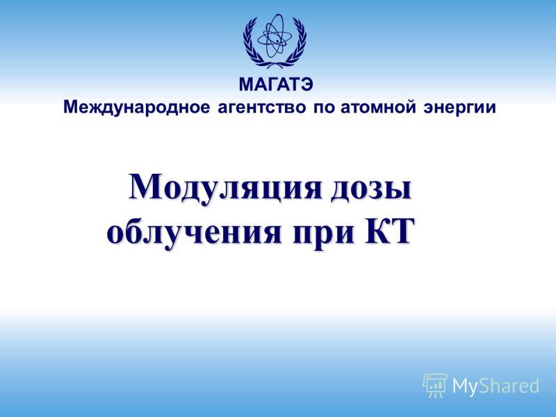 Международное агентство по атомной энергии МАГАТЭ Модуляция дозы облучения при КТ Модуляция дозы облучения при КТ