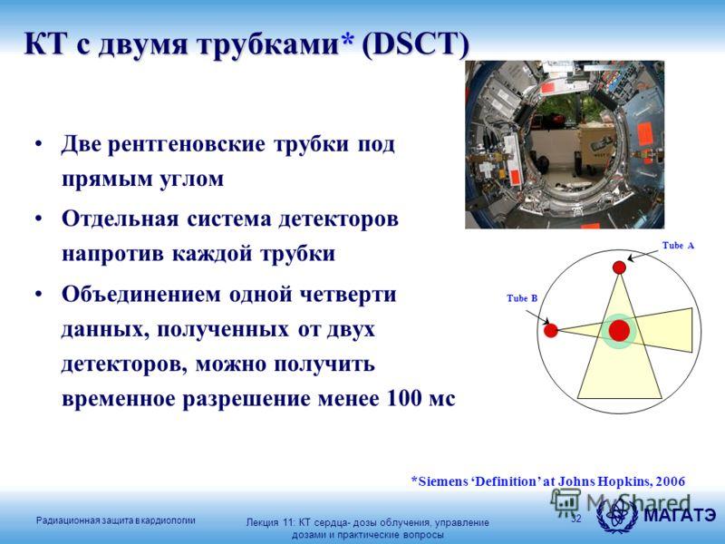 Радиационная защита в кардиологии МАГАТЭ 32 КТ с двумя трубками* (DSCT) Две рентгеновские трубки под прямым углом Отдельная система детекторов напротив каждой трубки Объединением одной четверти данных, полученных от двух детекторов, можно получить вр