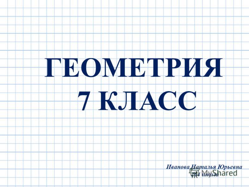 ГЕОМЕТРИЯ 7 КЛАСС Иванова Наталья Юрьевна 264 школа