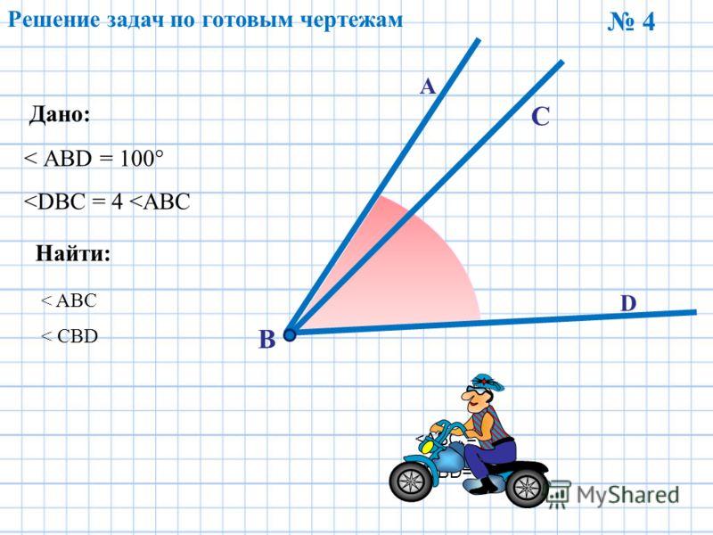 Решение задач по готовым чертежам 4 Дано: Найти: < АBD = 100°