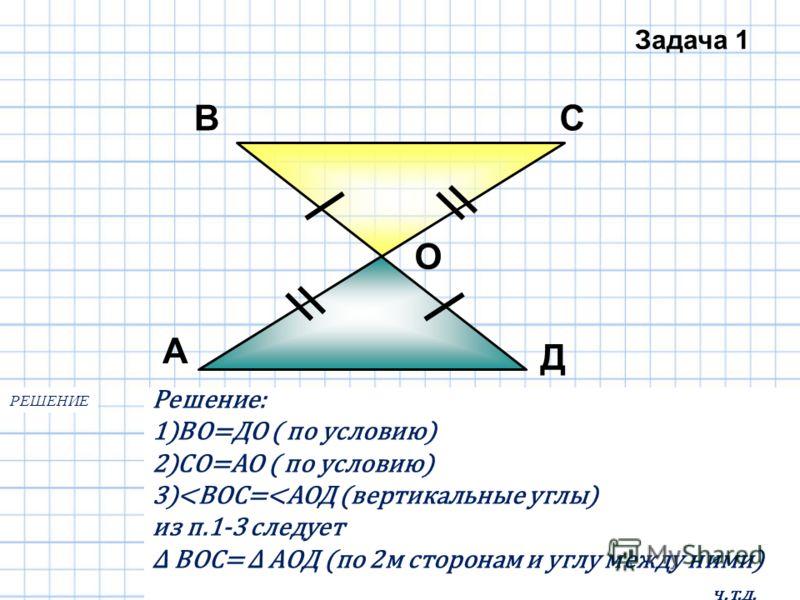 А ВС Д О Доказать: Δ ВОС=Δ АОД Задача 1 Решение: 1)ВО=ДО ( по условию) 2)СО=АО ( по условию) 3)