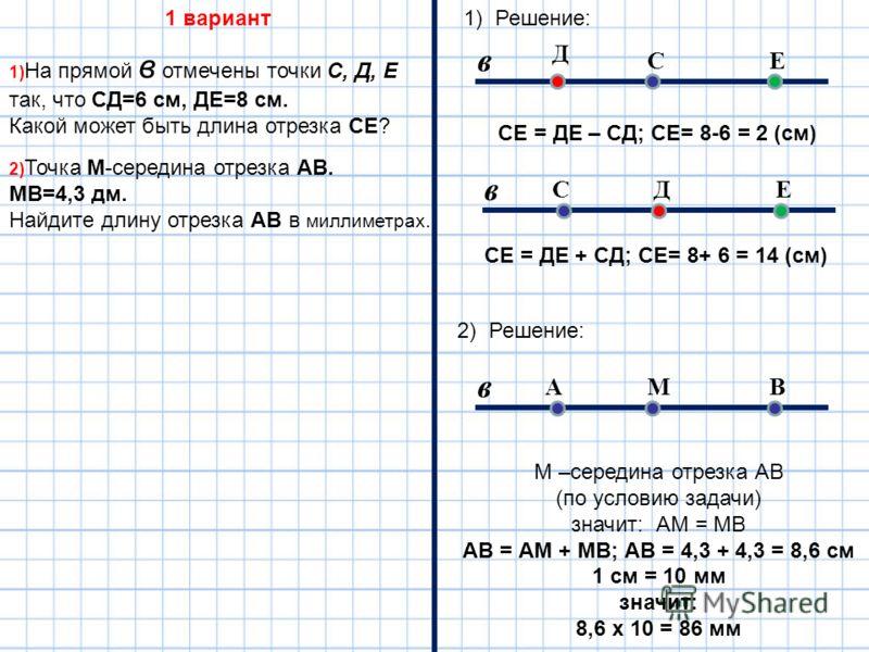 1) На прямой в отмечены точки С, Д, Е так, что СД=6 см, ДЕ=8 см. Какой может быть длина отрезка СЕ? 2) Точка М-середина отрезка АВ. МВ=4,3 дм. Найдите длину отрезка АВ в миллиметрах. 1 вариант С в ДЕС в Д ЕА в МB СЕ = ДЕ – СД; СЕ= 8-6 = 2 (см) СЕ = Д