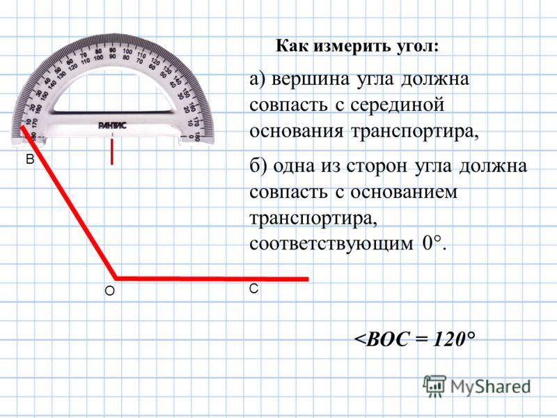 Как измерить угол: а) вершина угла должна совпасть с серединой основания транспортира, б) одна из сторон угла должна совпасть с основанием транспортира, соответствующим 0°. О С В