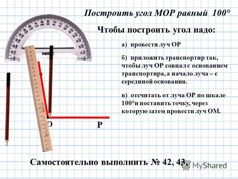 Самостоятельно выполнить 42, 43. Чтобы построить угол надо: Построить угол МОР равный 100° а) провести луч ОР б) приложить транспортир так, чтобы луч ОР совпал с основанием транспортира, а начало луча – с серединой основания. О Р в) отсчитать от луча