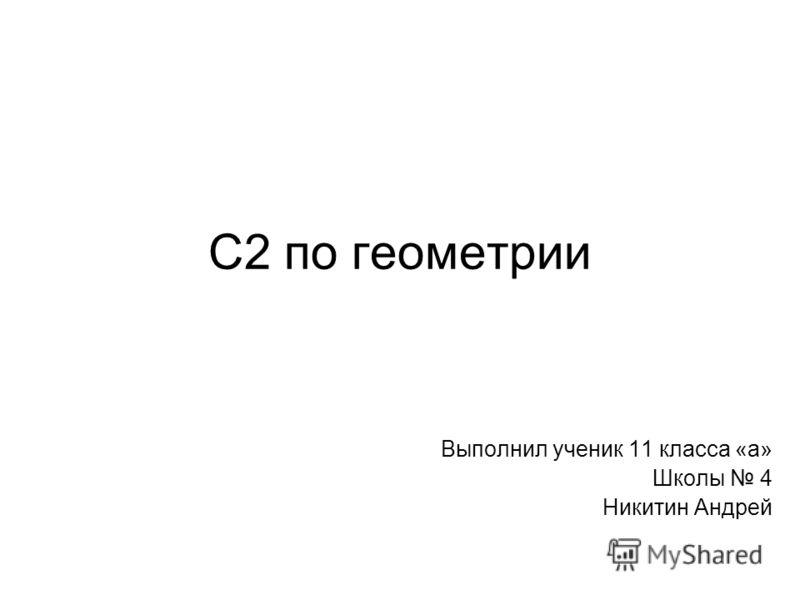 С2 по геометрии Выполнил ученик 11 класса «а» Школы 4 Никитин Андрей