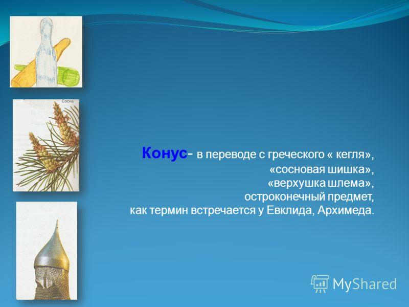 Конус- в переводе с греческого « кегля», «сосновая шишка», «верхушка шлема», остроконечный предмет, как термин встречается у Евклида, Архимеда.