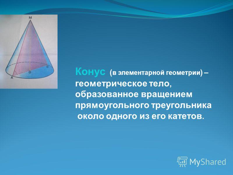 Конус ( в элементарной геометрии ) – геометрическое тело, образованное вращением прямоугольного треугольника около одного из его катетов.