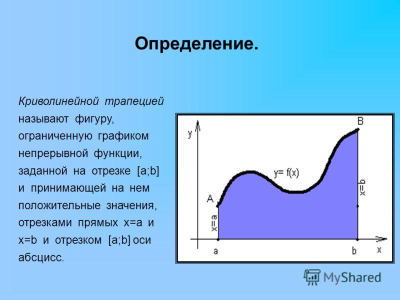 Криволинейной трапецией называют фигуру, ограниченную графиком непрерывной функции, заданной на отрезке [a;b] и принимающей на нем положительные значения, отрезками прямых х=а и х=b и отрезком [a;b] оси абсцисс. Определение.