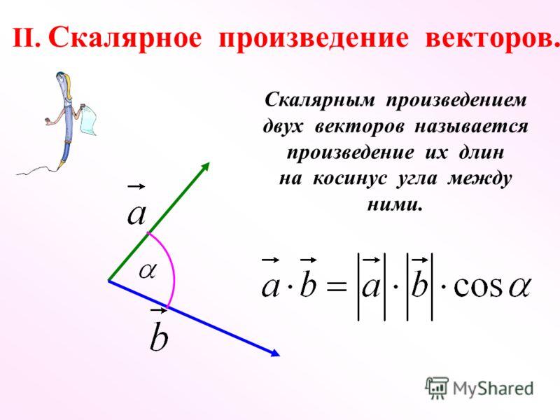 II. Скалярное произведение векторов. Скалярным произведением двух векторов называется произведение их длин на косинус угла между ними.
