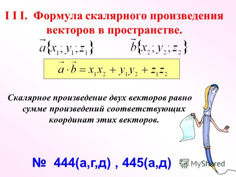 I I I. Формула скалярного произведения векторов в пространстве. Скалярное произведение двух векторов равно сумме произведений соответствующих координат этих векторов. 444(а,г,д), 445(а,д)
