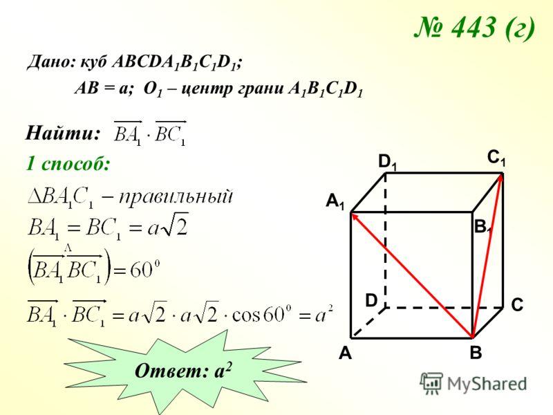 443 (г) Дано: куб АВСDA 1 B 1 C 1 D 1 ; АВ = а; О 1 – центр грани А 1 В 1 С 1 D 1 Найти: 1 способ: Ответ: а 2 C C1C1 A1A1 B1B1 D1D1 A B D