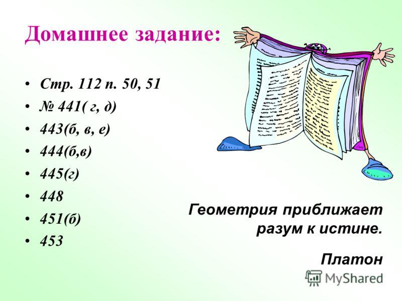 Домашнее задание: Стр. 112 п. 50, 51 441( г, д) 443(б, в, е) 444(б,в) 445(г) 448 451(б) 453 Геометрия приближает разум к истине. Платон