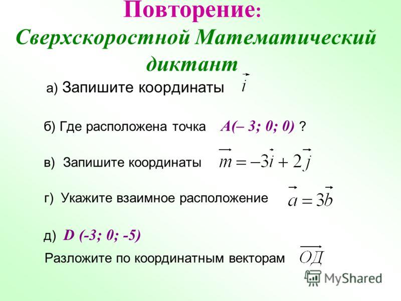 Повторение : Сверхскоростной Математический диктант а) Запишите координаты б) Где расположена точка A(– 3; 0; 0) ? в) Запишите координаты г) Укажите взаимное расположение д) D (-3; 0; -5) Разложите по координатным векторам