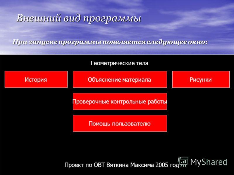 Внешний вид программы При запуске программы появляется следующее окно: Объяснение материала Проверочные контрольные работы Помощь пользователю РисункиИстория Геометрические тела Проект по ОВТ Вяткина Максима 2005 год