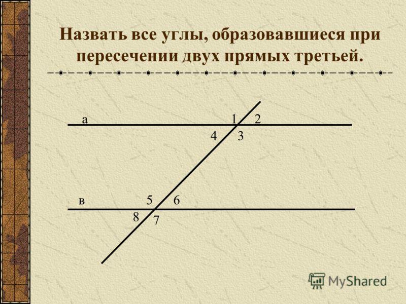 Назвать все углы, образовавшиеся при пересечении двух прямых третьей. 12 34 56 7 8 а в