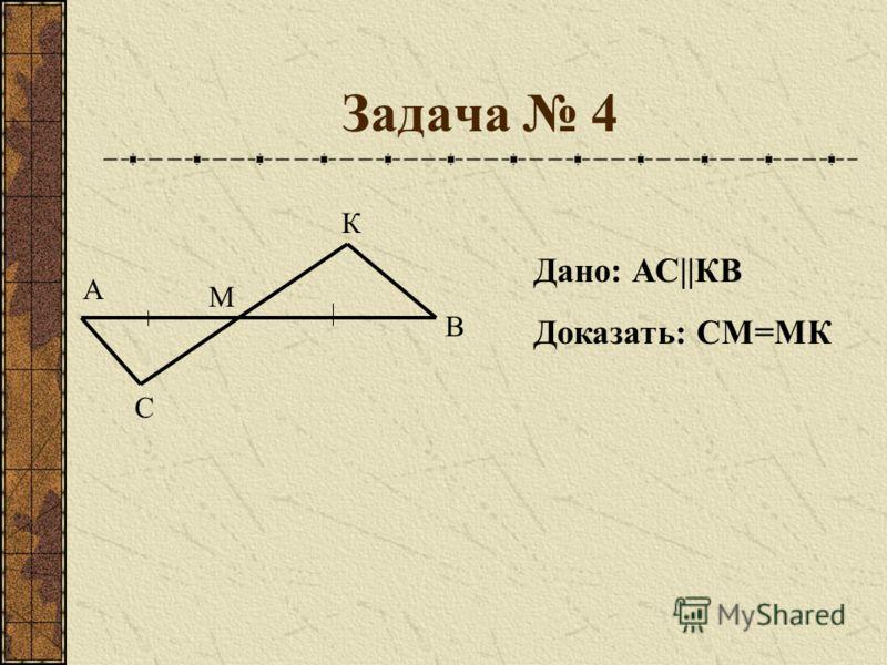 Задача 4 А В С М К Дано: АС||КВ Доказать: СМ=МК