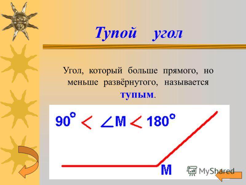 Тупой угол Угол, который больше прямого, но меньше развёрнутого, называется тупым.