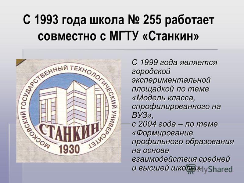 С 1993 года школа 255 работает совместно с МГТУ «Станкин» С 1999 года является городской экспериментальной площадкой по теме «Модель класса, спрофилированного на ВУЗ», с 2004 года – по теме «Формирование профильного образования на основе взаимодейств
