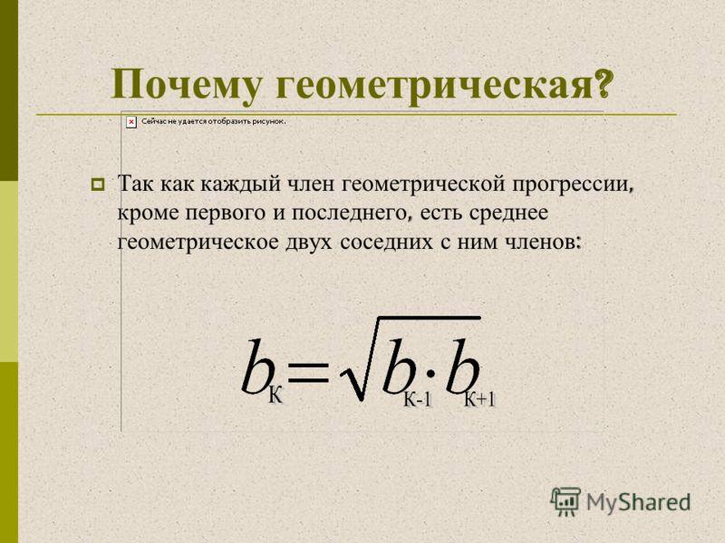 Почему геометрическая ? Так как каждый член геометрической прогрессии, кроме первого и последнего, есть среднее геометрическое двух соседних с ним членов :