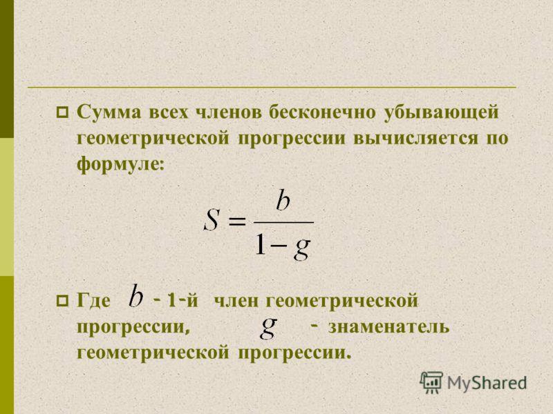 Сумма всех членов бесконечно убывающей геометрической прогрессии вычисляется по формуле : Где - 1- й член геометрической прогрессии, - знаменатель геометрической прогрессии.