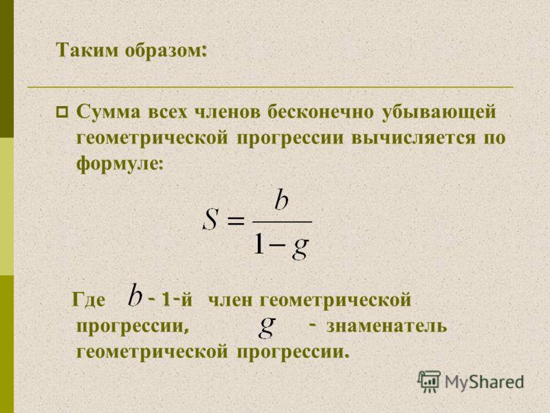 Таким образом : Сумма всех членов бесконечно убывающей геометрической прогрессии вычисляется по формуле : Где - 1- й член геометрической прогрессии, - знаменатель геометрической прогрессии.