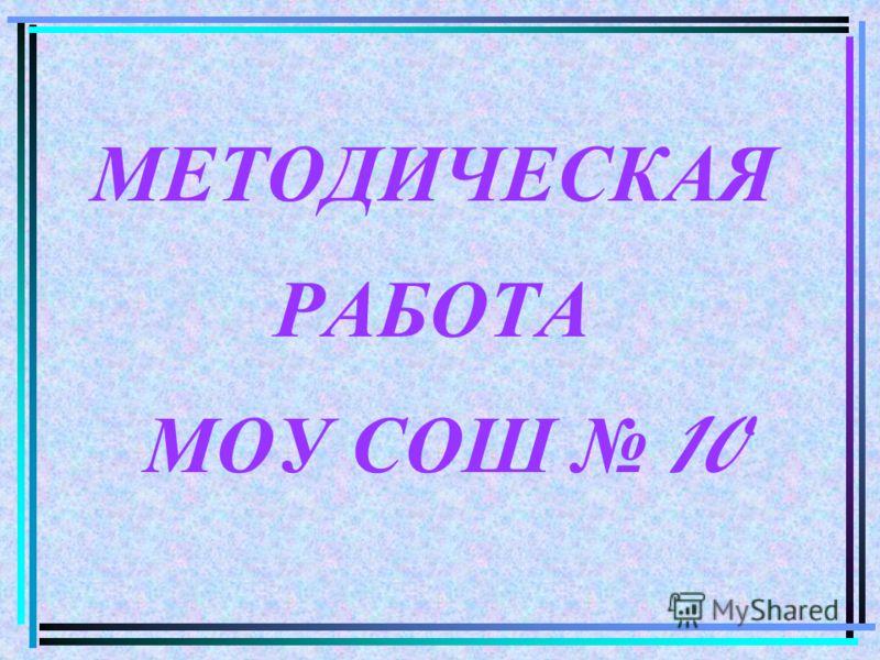 МЕТОДИЧЕСКАЯ РАБОТА МОУ СОШ 10