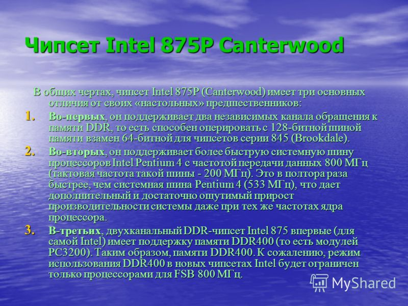 Чипсет Intel 875P Canterwood В общих чертах, чипсет Intel 875P (Canterwood) имеет три основных отличия от своих «настольных» предшественников: В общих чертах, чипсет Intel 875P (Canterwood) имеет три основных отличия от своих «настольных» предшествен