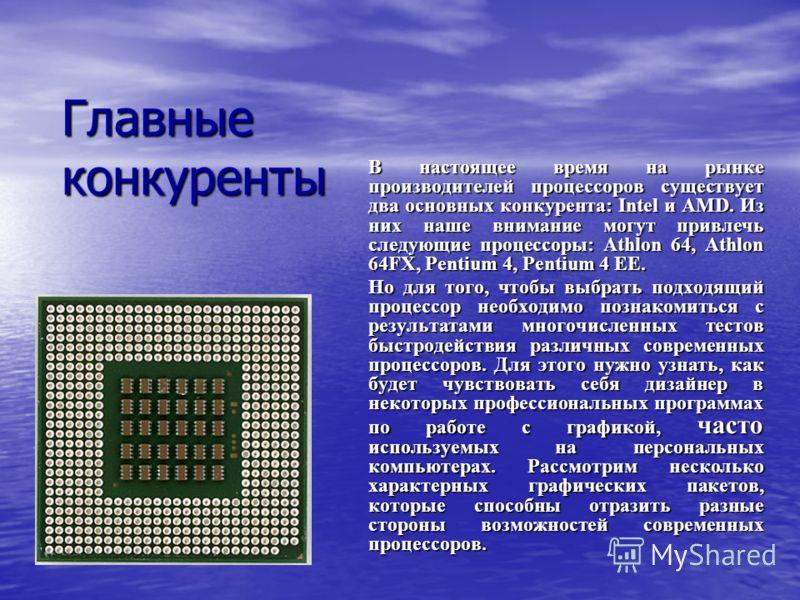 Главные конкуренты В настоящее время на рынке производителей процессоров существует два основных конкурента: Intel и AMD. Из них наше внимание могут привлечь следующие процессоры: Athlon 64, Athlon 64FX, Pentium 4, Pentium 4 EE. Но для того, чтобы вы