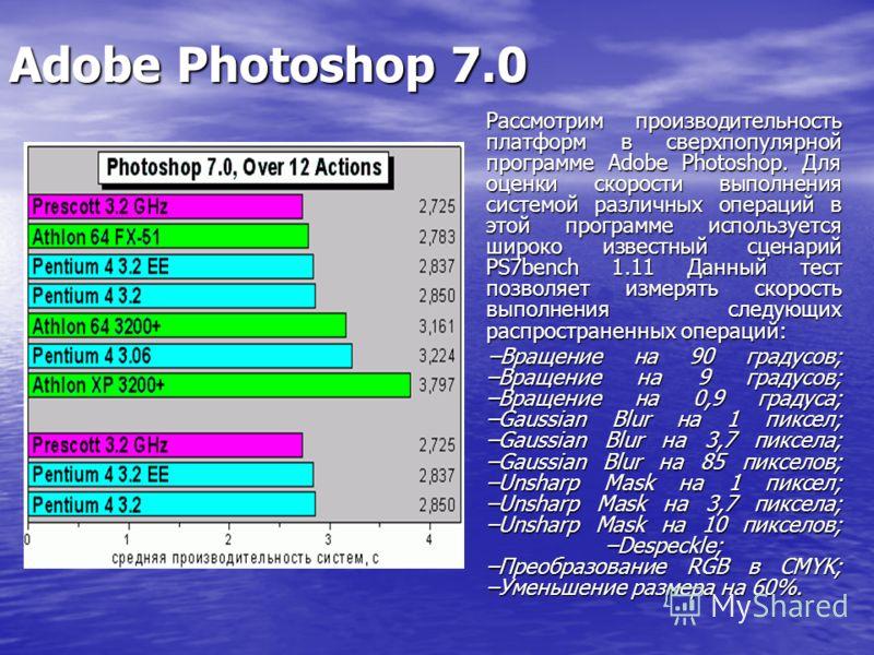 Adobe Photoshop 7.0 Рассмотрим производительность платформ в сверхпопулярной программе Adobe Photoshop. Для оценки скорости выполнения системой различных операций в этой программе используется широко известный сценарий PS7bench 1.11 Данный тест позво